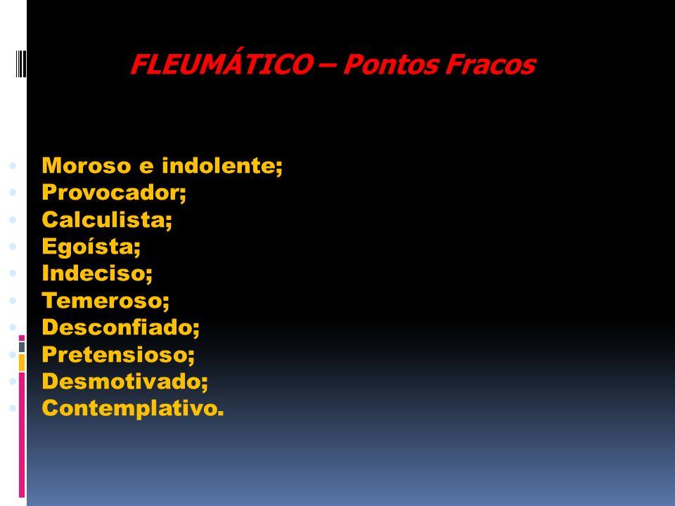 FLEUMÁTICO – Pontos Fracos Moroso e indolente; Provocador; Calculista; Egoísta; Indeciso; Temeroso; Desconfiado; Pretensioso; Desmotivado; Contemplati