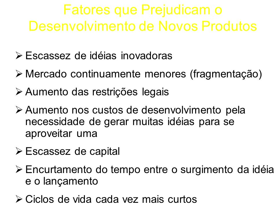 Fatores que Prejudicam o Desenvolvimento de Novos Produtos Escassez de idéias inovadoras Mercado continuamente menores (fragmentação) Aumento das rest
