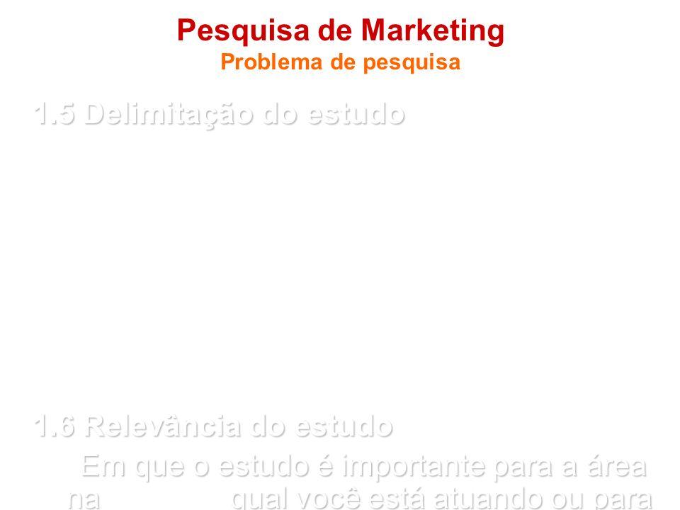 Pesquisa de Marketing Problema de pesquisa 1.5 Delimitação do estudo - Delimitação do estudo refere-se a moldura que o autor coloca em seu estudo. - É