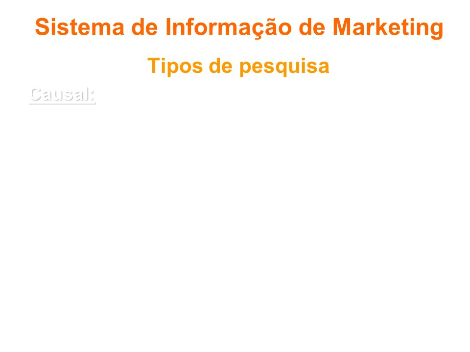 Sistema de Informação de Marketing Tipos de pesquisa Causal: Causal: o objetivo é testar a relação de causa- efeito. Exemplo: os consumidores mais do