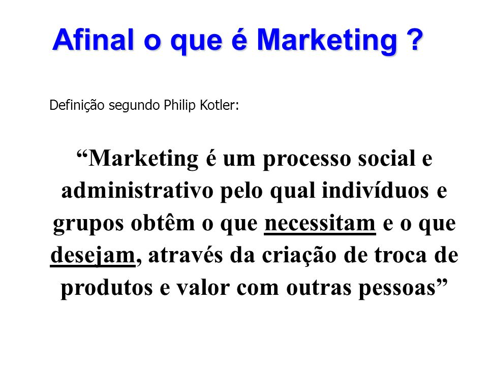 Afinal o que é Marketing ? Definição segundo Philip Kotler: Marketing é um processo social e administrativo pelo qual indivíduos e grupos obtêm o que