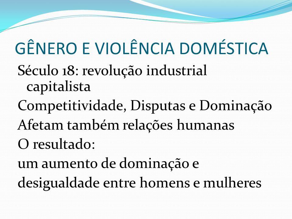 GÊNERO E VIOLÊNCIA DOMÉSTICA Século 18: revolução industrial capitalista Competitividade, Disputas e Dominação Afetam também relações humanas O result