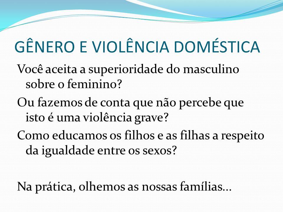GÊNERO E VIOLÊNCIA DOMÉSTICA Você aceita a superioridade do masculino sobre o feminino? Ou fazemos de conta que não percebe que isto é uma violência g