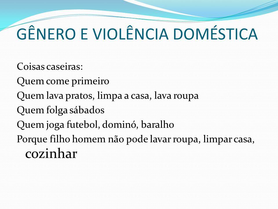 GÊNERO E VIOLÊNCIA DOMÉSTICA Coisas caseiras: Quem come primeiro Quem lava pratos, limpa a casa, lava roupa Quem folga sábados Quem joga futebol, domi