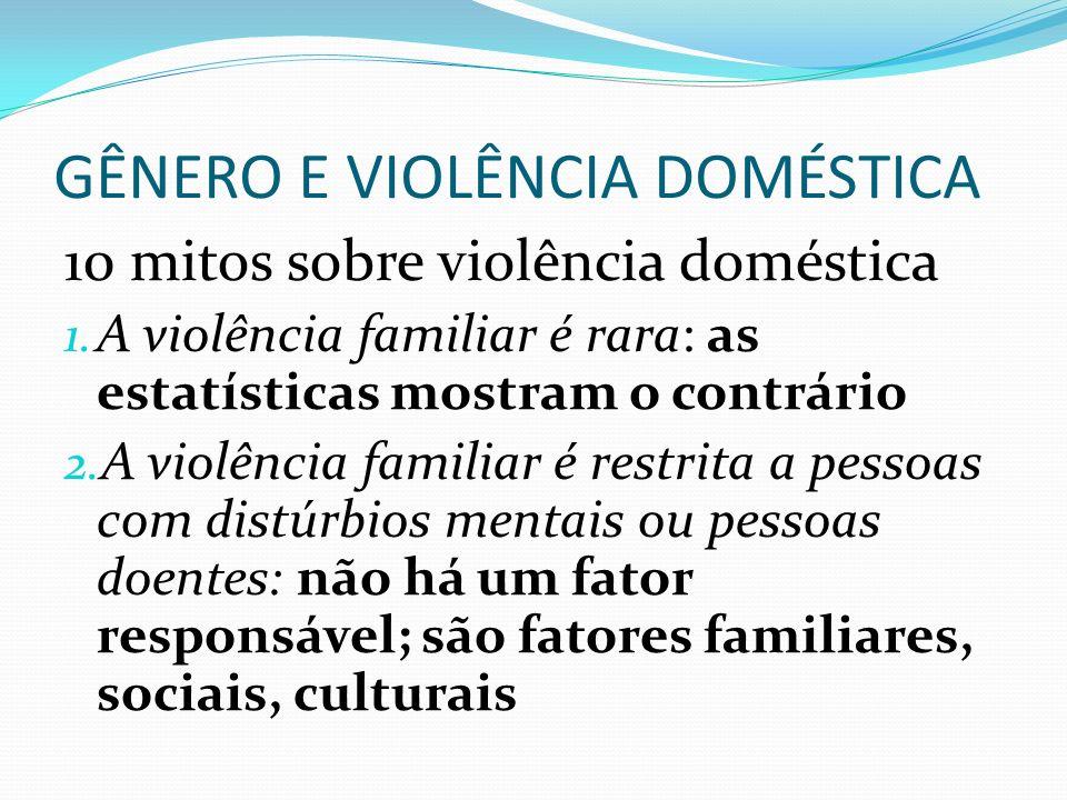 GÊNERO E VIOLÊNCIA DOMÉSTICA 10 mitos sobre violência doméstica 1. A violência familiar é rara: as estatísticas mostram o contrário 2. A violência fam