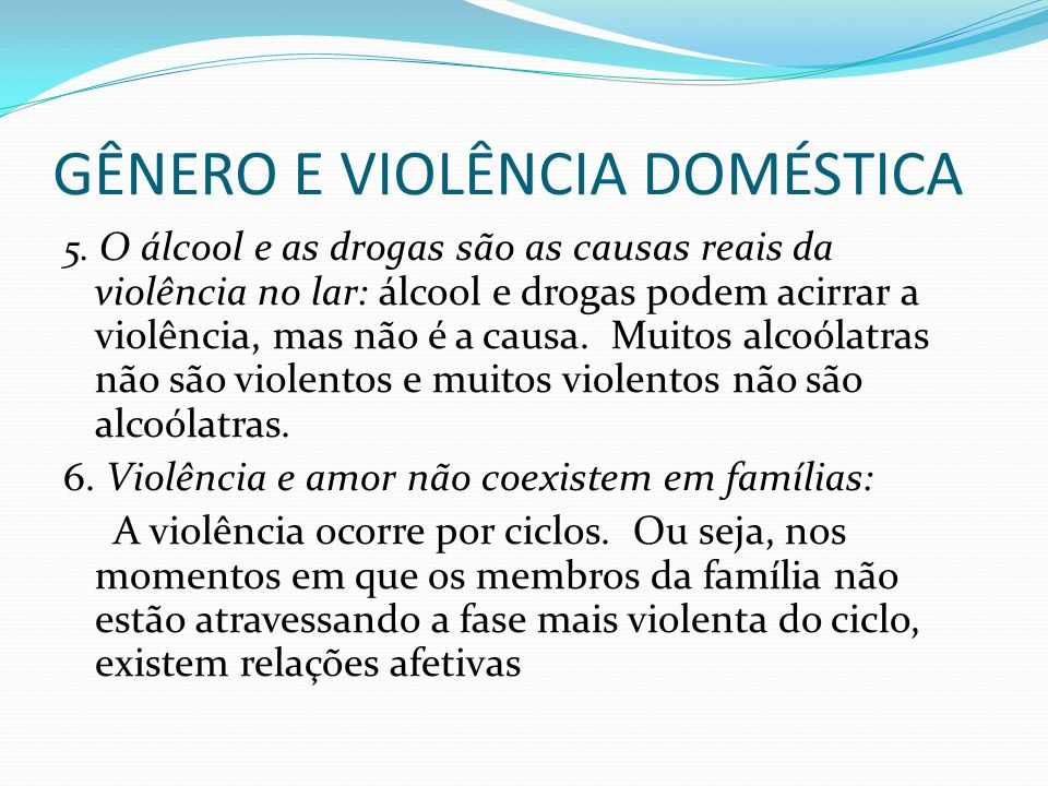 GÊNERO E VIOLÊNCIA DOMÉSTICA 5. O álcool e as drogas são as causas reais da violência no lar: álcool e drogas podem acirrar a violência, mas não é a c