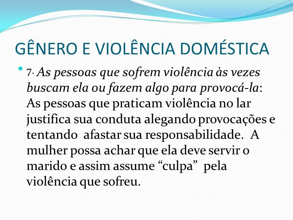 GÊNERO E VIOLÊNCIA DOMÉSTICA 7. As pessoas que sofrem violência às vezes buscam ela ou fazem algo para provocá-la: As pessoas que praticam violência n