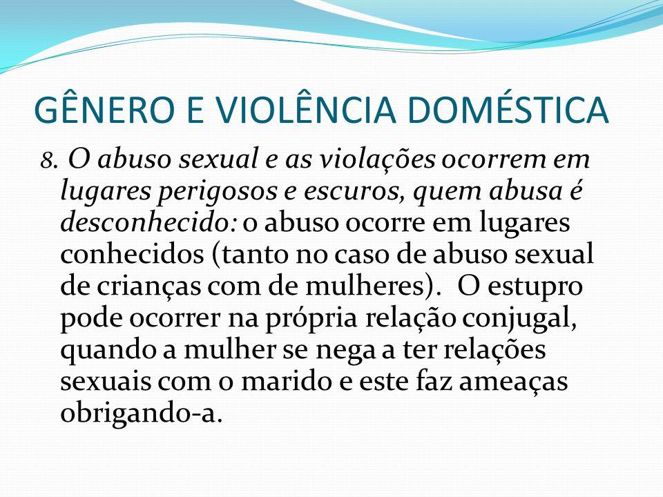 GÊNERO E VIOLÊNCIA DOMÉSTICA 8. O abuso sexual e as violações ocorrem em lugares perigosos e escuros, quem abusa é desconhecido: o abuso ocorre em lug