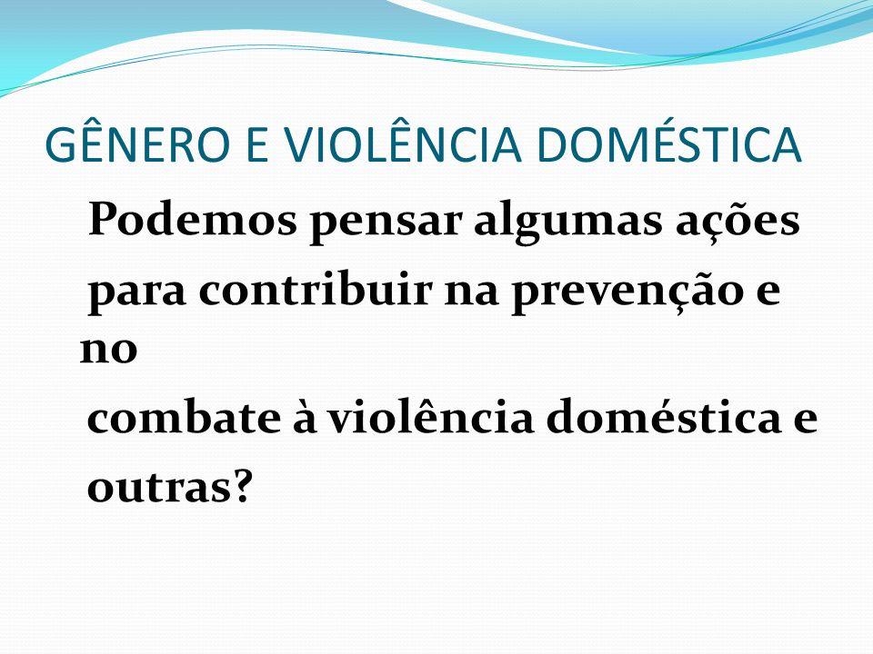 GÊNERO E VIOLÊNCIA DOMÉSTICA Podemos pensar algumas ações para contribuir na prevenção e no combate à violência doméstica e outras?