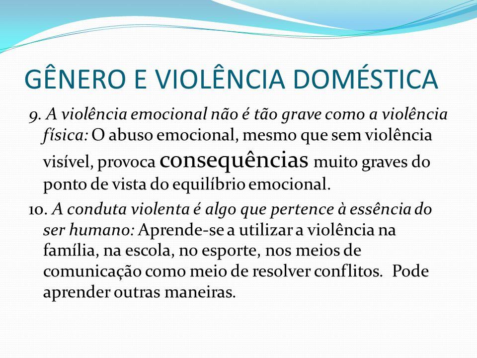 GÊNERO E VIOLÊNCIA DOMÉSTICA 9. A violência emocional não é tão grave como a violência física: O abuso emocional, mesmo que sem violência visível, pro