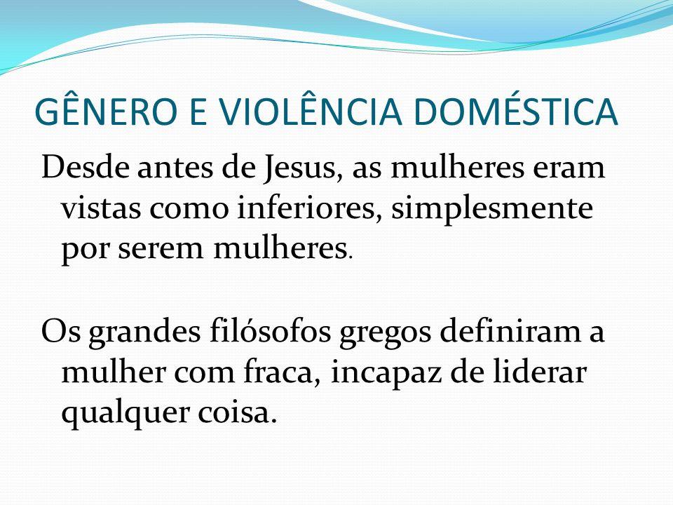 GÊNERO E VIOLÊNCIA DOMÉSTICA Desde antes de Jesus, as mulheres eram vistas como inferiores, simplesmente por serem mulheres. Os grandes filósofos greg