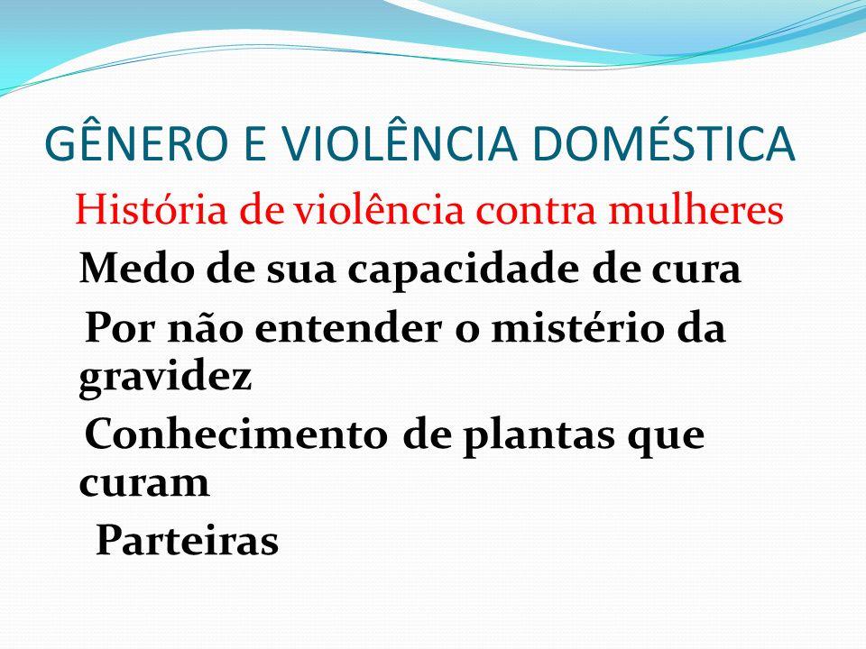 GÊNERO E VIOLÊNCIA DOMÉSTICA História de violência contra mulheres Medo de sua capacidade de cura Por não entender o mistério da gravidez Conhecimento