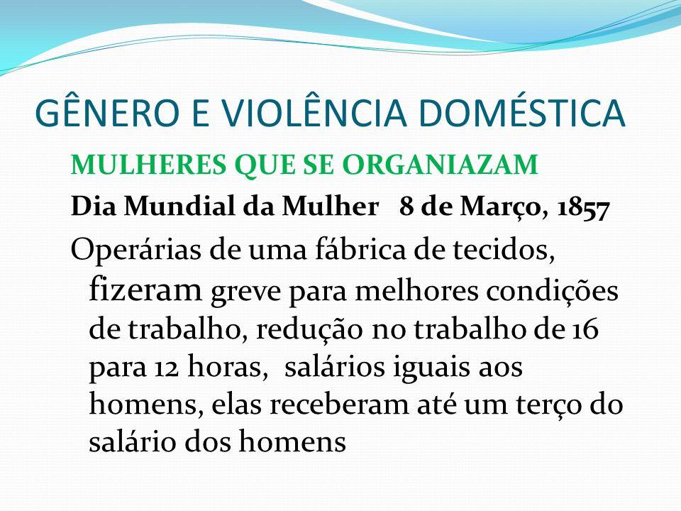 GÊNERO E VIOLÊNCIA DOMÉSTICA MULHERES QUE SE ORGANIAZAM Dia Mundial da Mulher 8 de Março, 1857 Operárias de uma fábrica de tecidos, fizeram greve para