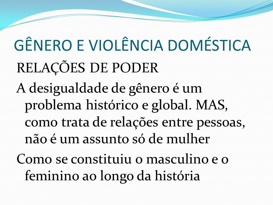 GÊNERO E VIOLÊNCIA DOMÉSTICA RELAÇÕES DE PODER A desigualdade de gênero é um problema histórico e global. MAS, como trata de relações entre pessoas, n