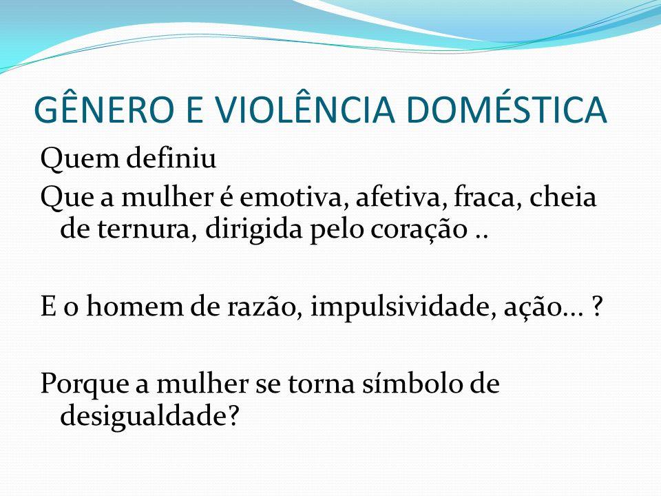 GÊNERO E VIOLÊNCIA DOMÉSTICA Quem definiu Que a mulher é emotiva, afetiva, fraca, cheia de ternura, dirigida pelo coração.. E o homem de razão, impuls