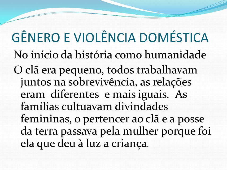 GÊNERO E VIOLÊNCIA DOMÉSTICA No início da história como humanidade O clã era pequeno, todos trabalhavam juntos na sobrevivência, as relações eram dife