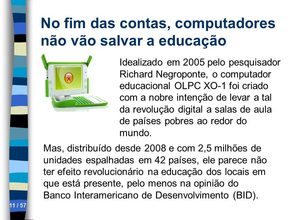 No fim das contas, computadores não vão salvar a educação 11 / 57 Idealizado em 2005 pelo pesquisador Richard Negroponte, o computador educacional OLP