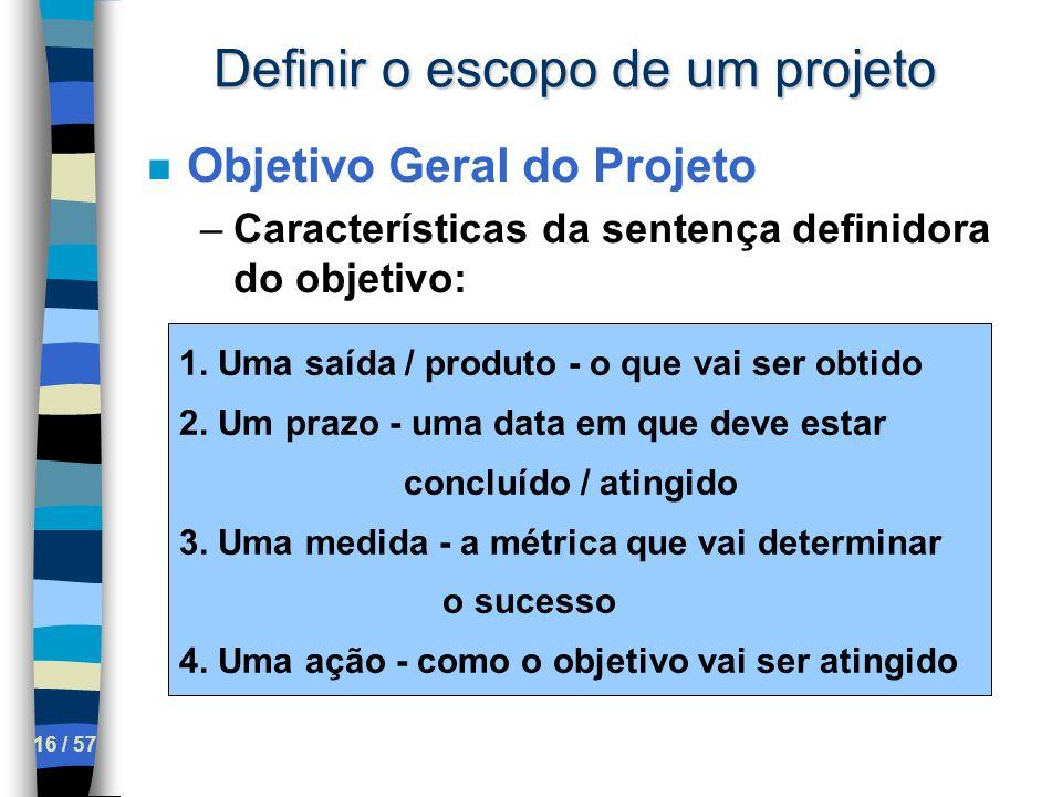 16 / 57 Definir o escopo de um projeto n Objetivo Geral do Projeto –Características da sentença definidora do objetivo: 1. Uma saída / produto - o que