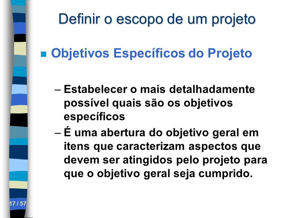 17 / 57 Definir o escopo de um projeto n Objetivos Específicos do Projeto –Estabelecer o mais detalhadamente possível quais são os objetivos específic