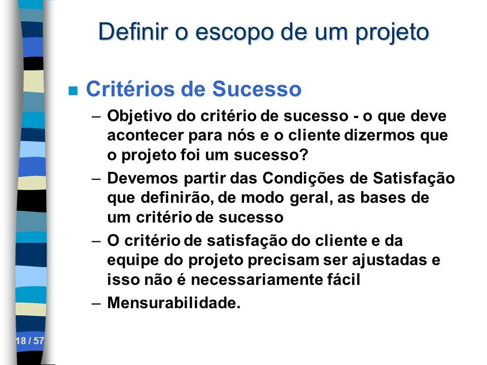18 / 57 Definir o escopo de um projeto n Critérios de Sucesso –Objetivo do critério de sucesso - o que deve acontecer para nós e o cliente dizermos qu