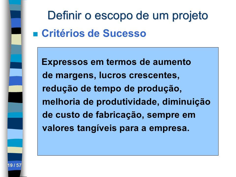 19 / 57 Definir o escopo de um projeto n Critérios de Sucesso Expressos em termos de aumento de margens, lucros crescentes, redução de tempo de produç