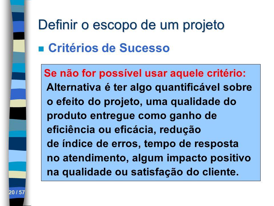 20 / 57 Definir o escopo de um projeto n Critérios de Sucesso Se não for possível usar aquele critério: Alternativa é ter algo quantificável sobre o e