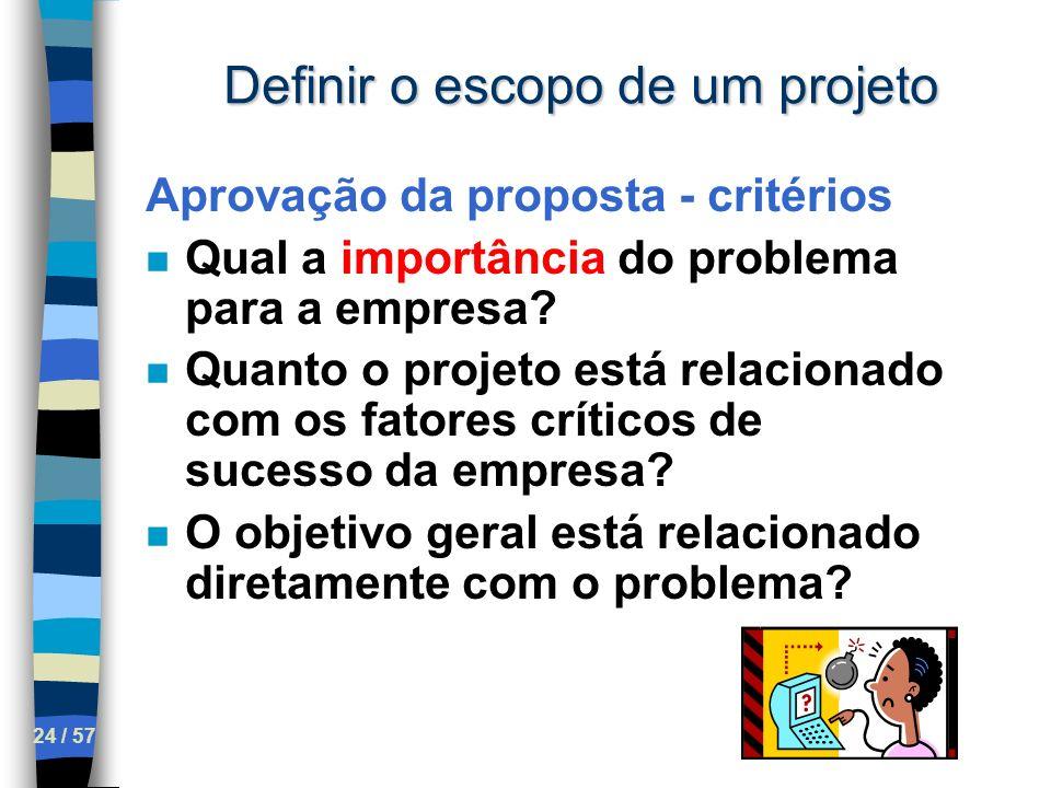 24 / 57 Definir o escopo de um projeto Aprovação da proposta - critérios n Qual a importância do problema para a empresa? n Quanto o projeto está rela