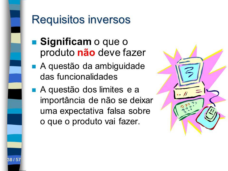 38 / 57 Requisitos inversos n Significam o que o produto não deve fazer n A questão da ambiguidade das funcionalidades n A questão dos limites e a imp