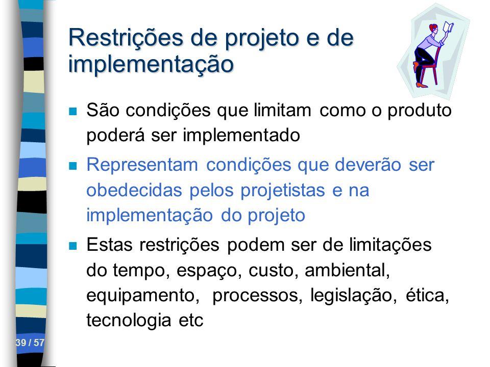 39 / 57 Restrições de projeto e de implementação n São condições que limitam como o produto poderá ser implementado n Representam condições que deverã