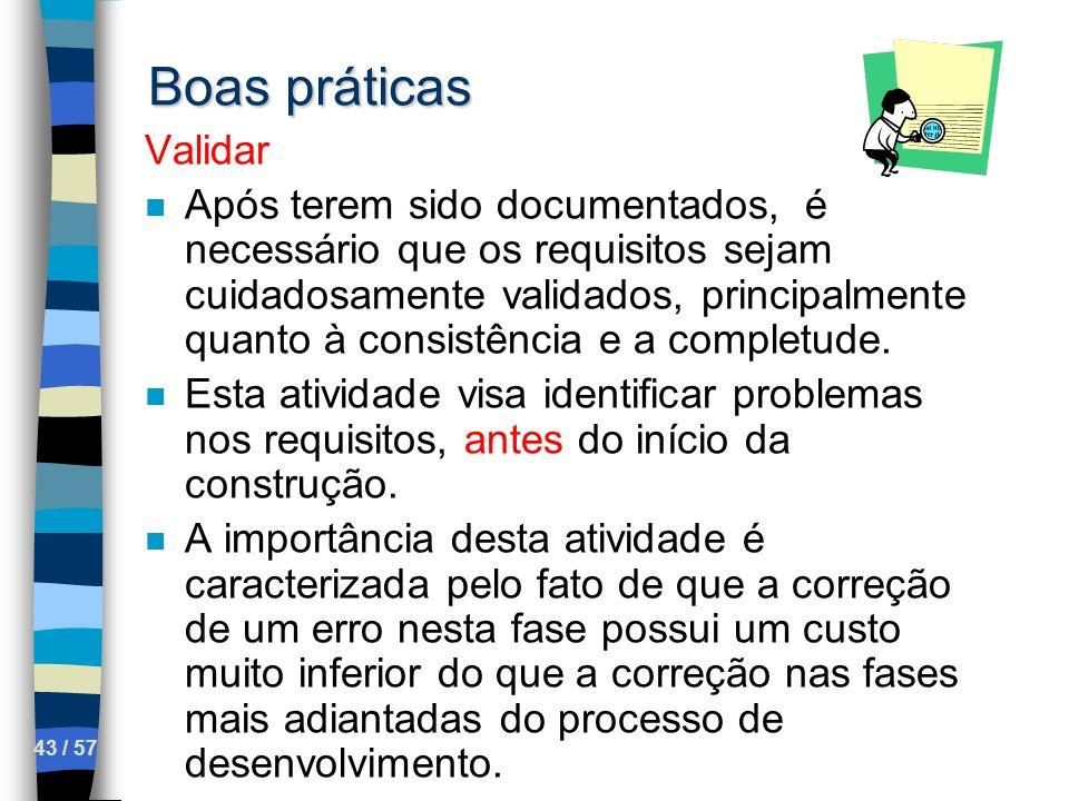 43 / 57 Boas práticas Validar n Após terem sido documentados, é necessário que os requisitos sejam cuidadosamente validados, principalmente quanto à c