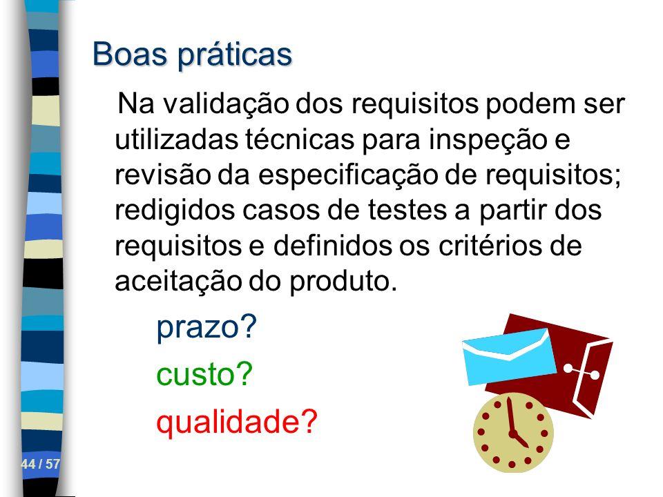 44 / 57 Boas práticas Na validação dos requisitos podem ser utilizadas técnicas para inspeção e revisão da especificação de requisitos; redigidos caso