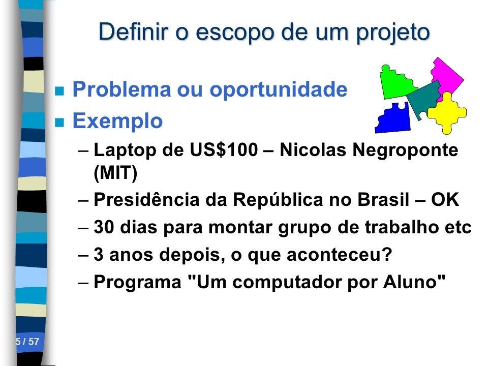 5 / 57 Definir o escopo de um projeto n Problema ou oportunidade n Exemplo –Laptop de US$100 – Nicolas Negroponte (MIT) –Presidência da República no B