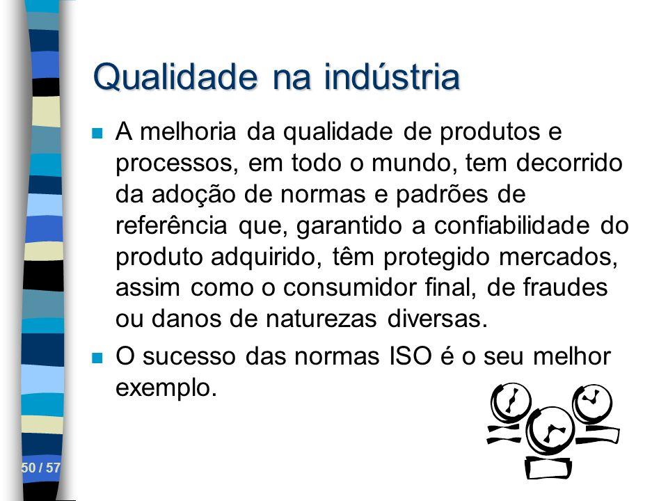 50 / 57 Qualidade na indústria n A melhoria da qualidade de produtos e processos, em todo o mundo, tem decorrido da adoção de normas e padrões de refe
