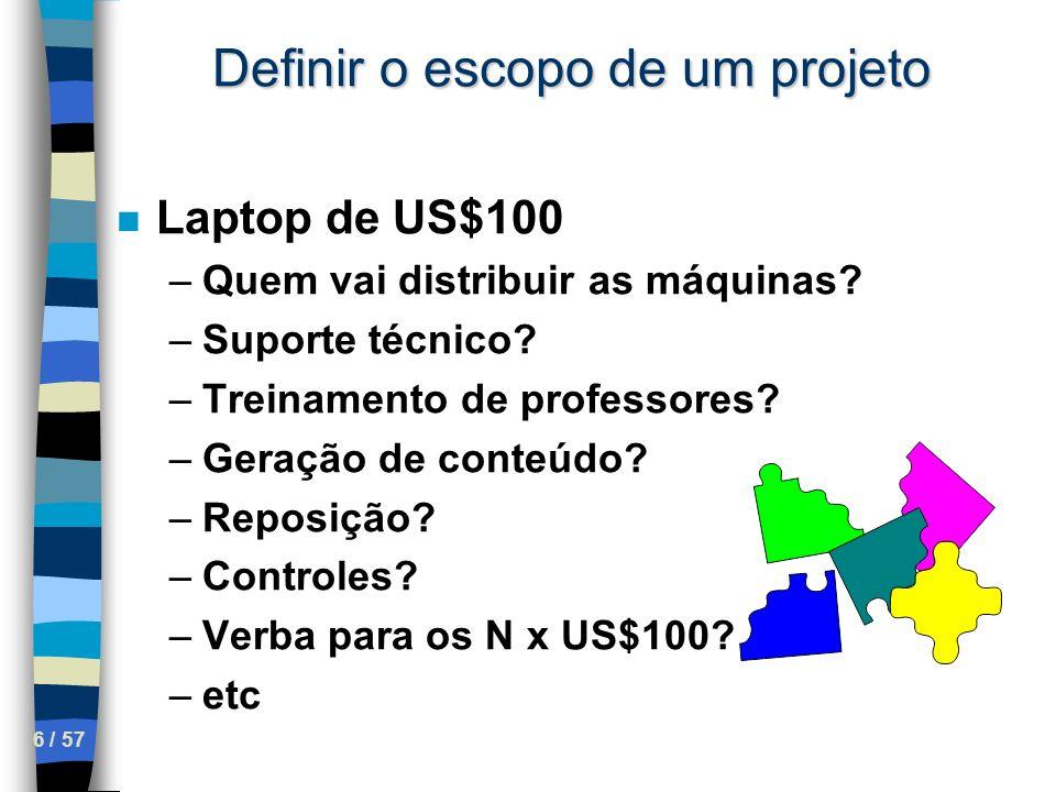 6 / 57 Definir o escopo de um projeto n Laptop de US$100 –Quem vai distribuir as máquinas? –Suporte técnico? –Treinamento de professores? –Geração de