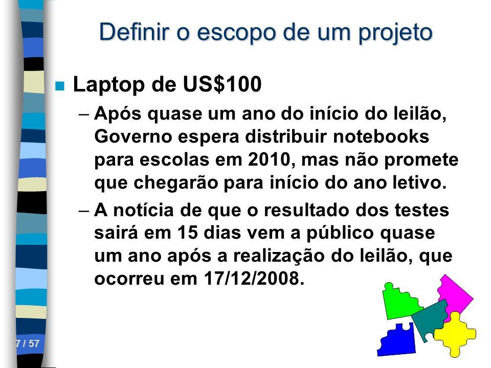 7 / 57 Definir o escopo de um projeto n Laptop de US$100 –Após quase um ano do início do leilão, Governo espera distribuir notebooks para escolas em 2