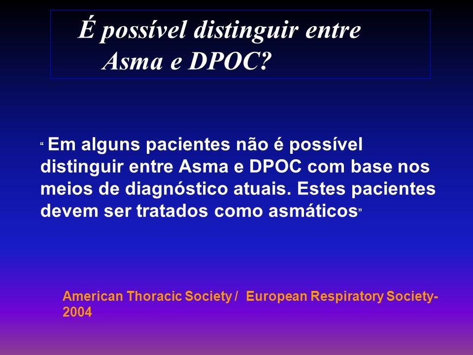 É possível distinguir entre Asma e DPOC? American Thoracic Society / European Respiratory Society- 2004 Em alguns pacientes não é possível distinguir