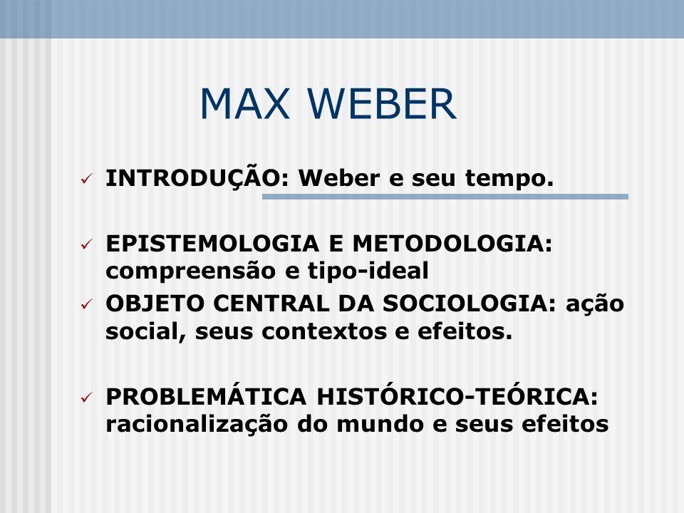 MAX WEBER INTRODUÇÃO: Weber e seu tempo. EPISTEMOLOGIA E METODOLOGIA: compreensão e tipo-ideal OBJETO CENTRAL DA SOCIOLOGIA: ação social, seus context