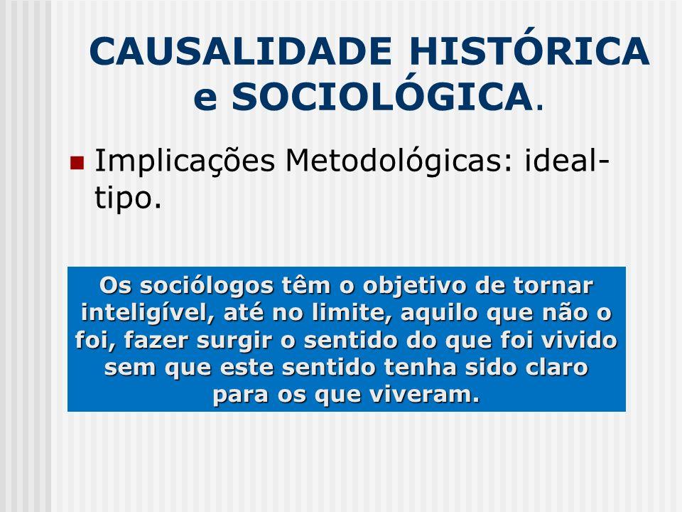 CAUSALIDADE HISTÓRICA e SOCIOLÓGICA. Implicações Metodológicas: ideal- tipo. Os sociólogos têm o objetivo de tornar inteligível, até no limite, aquilo