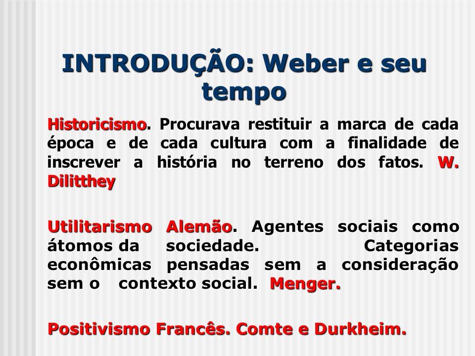 INTRODUÇÃO: Weber e seu tempo Historicismo. Procurava restituir a marca de cada época e de cada cultura com a finalidade de inscrever a história no te