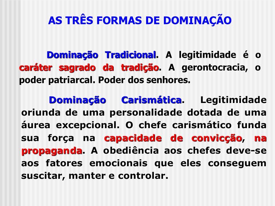 AS TRÊS FORMAS DE DOMINAÇÃO Dominação Tradicional. A legitimidade é o caráter sagrado da tradição. A gerontocracia, o poder patriarcal. Poder dos senh