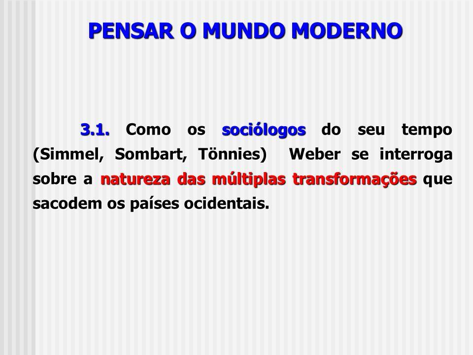 PENSAR O MUNDO MODERNO 3.1. Como os sociólogos do seu tempo (Simmel, Sombart, Tönnies) Weber se interroga sobre a natureza das múltiplas transformaçõe