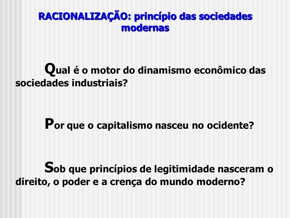 RACIONALIZAÇÃO: princípio das sociedades modernas Q ual é o motor do dinamismo econômico das sociedades industriais? P or que o capitalismo nasceu no