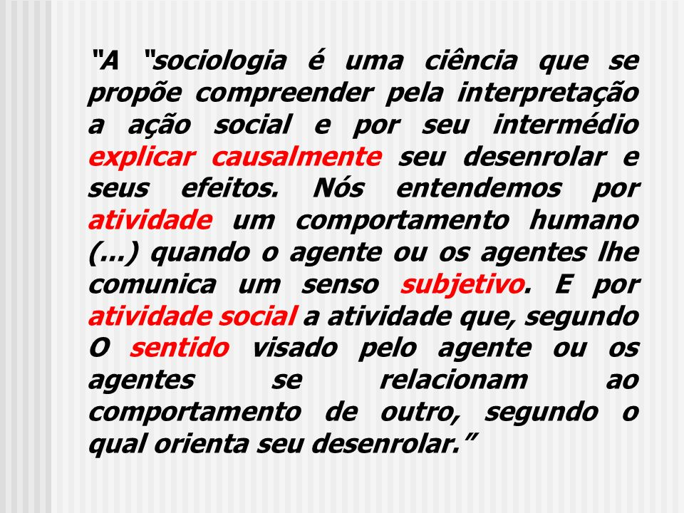 A sociologia é uma ciência que se propõe compreender pela interpretação a ação social e por seu intermédio explicar causalmente seu desenrolar e seus