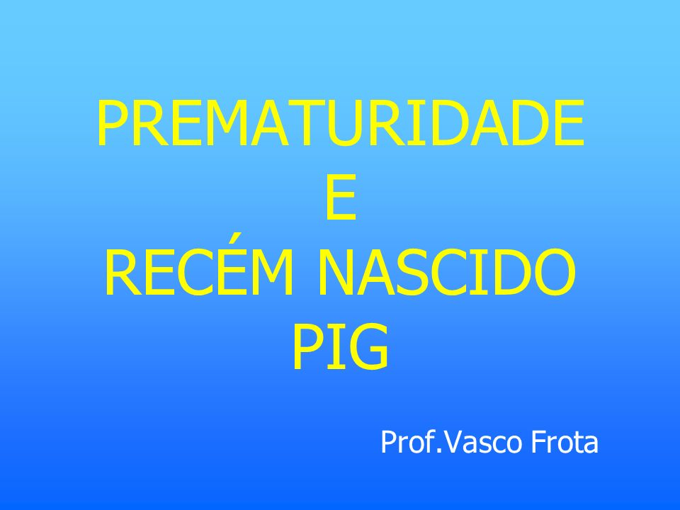 PREMATURIDADE E RECÉM NASCIDO PIG Prof.Vasco Frota