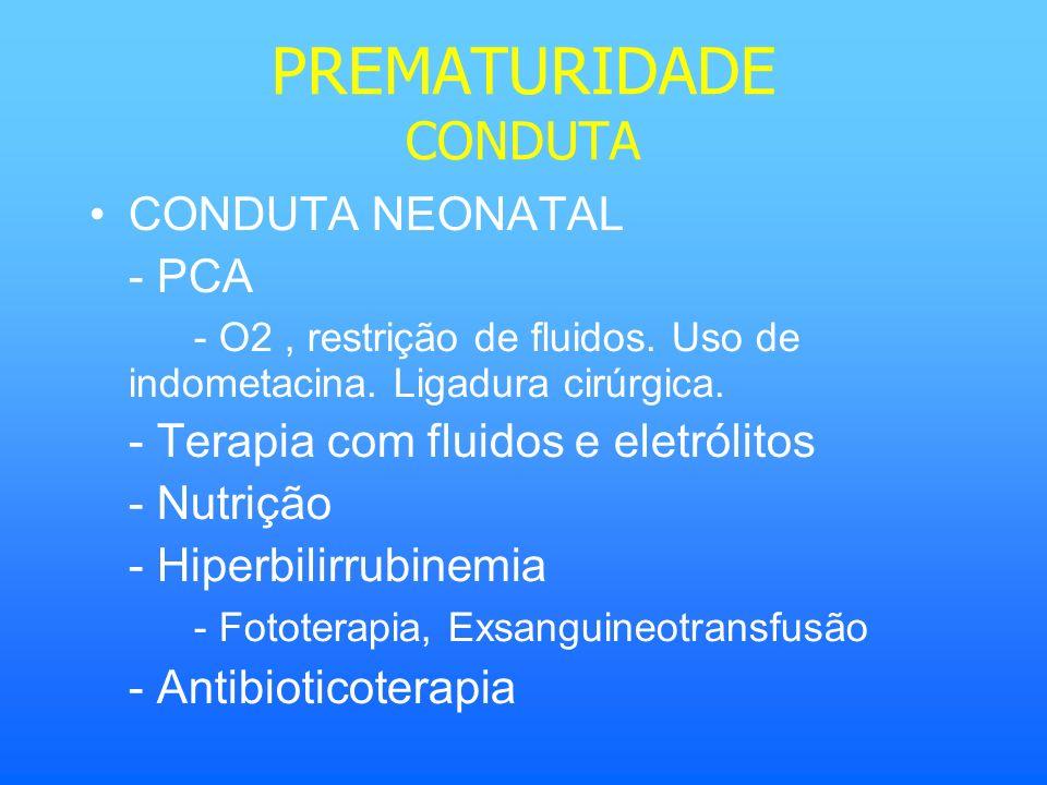 PREMATURIDADE CONDUTA CONDUTA NEONATAL - PCA - O2, restrição de fluidos. Uso de indometacina. Ligadura cirúrgica. - Terapia com fluidos e eletrólitos