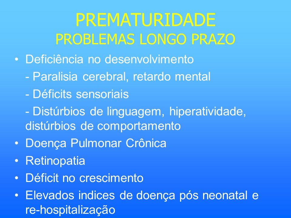PREMATURIDADE PROBLEMAS LONGO PRAZO Deficiência no desenvolvimento - Paralisia cerebral, retardo mental - Déficits sensoriais - Distúrbios de linguage