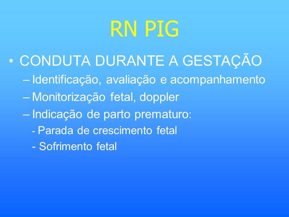 RN PIG CONDUTA DURANTE A GESTAÇÃO –Identificação, avaliação e acompanhamento –Monitorização fetal, doppler –Indicação de parto prematuro : - Parada de