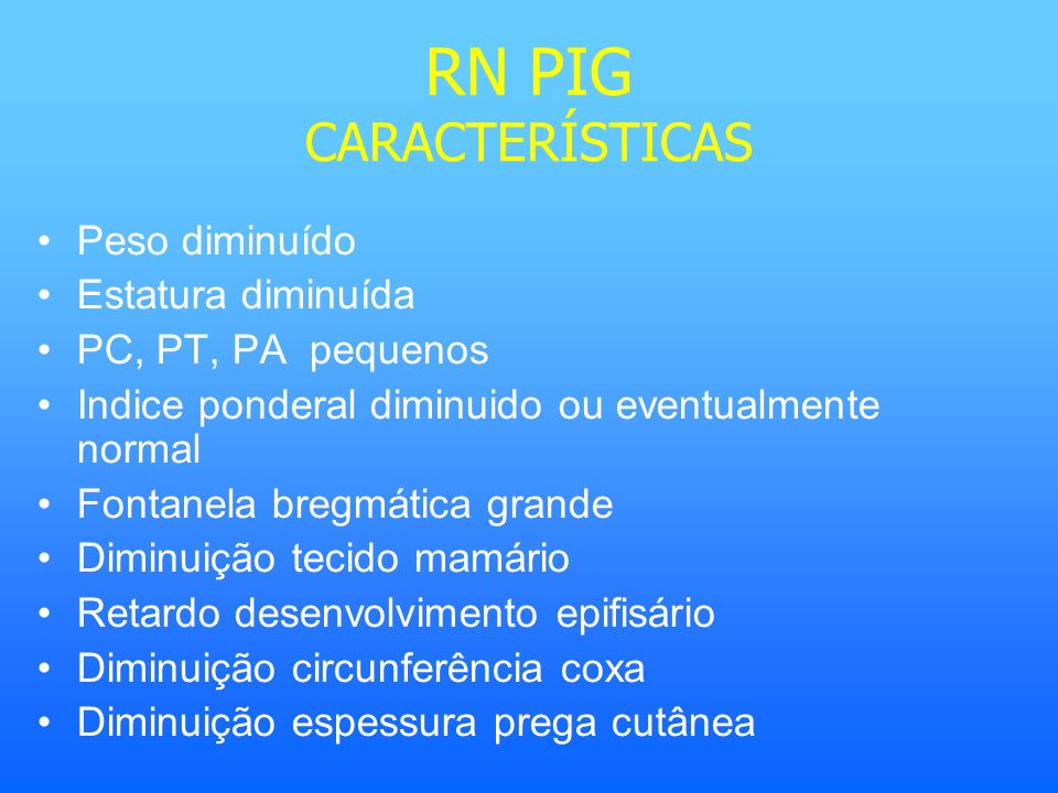 RN PIG CARACTERÍSTICAS Peso diminuído Estatura diminuída PC, PT, PA pequenos Indice ponderal diminuido ou eventualmente normal Fontanela bregmática gr