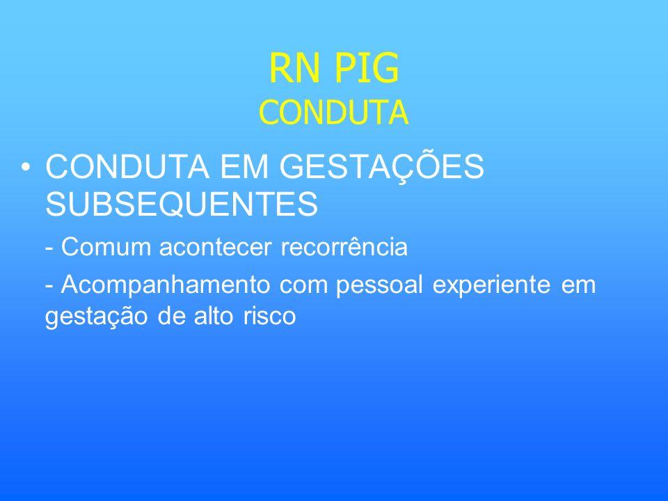 RN PIG CONDUTA CONDUTA EM GESTAÇÕES SUBSEQUENTES - Comum acontecer recorrência - Acompanhamento com pessoal experiente em gestação de alto risco