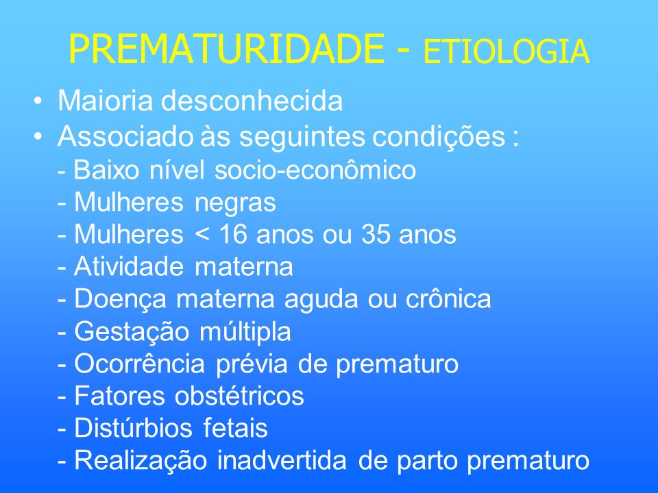 PREMATURIDADE - ETIOLOGIA Maioria desconhecida Associado às seguintes condições : - Baixo nível socio-econômico - Mulheres negras - Mulheres < 16 anos